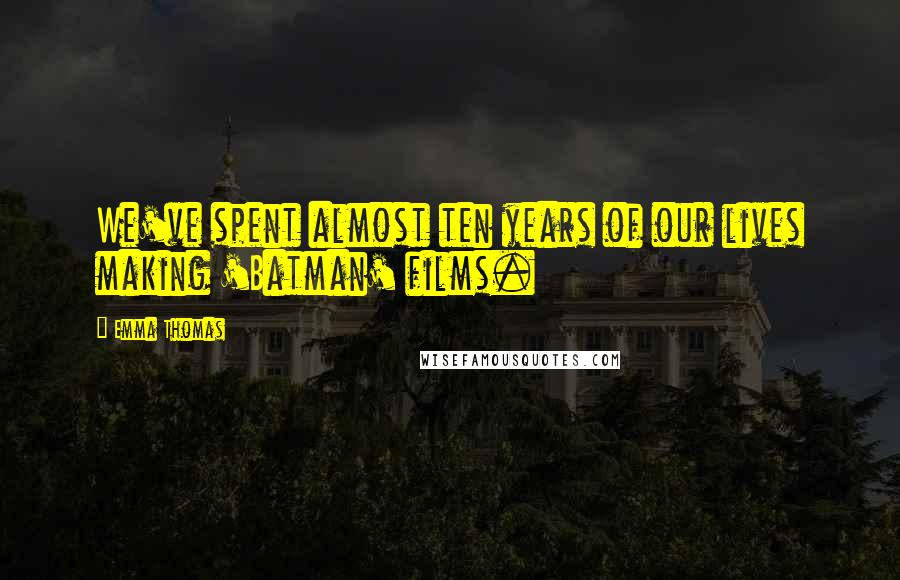 Emma Thomas quotes: We've spent almost ten years of our lives making 'Batman' films.