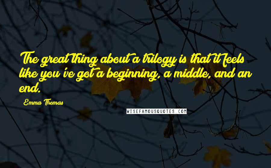 Emma Thomas quotes: The great thing about a trilogy is that it feels like you've got a beginning, a middle, and an end.