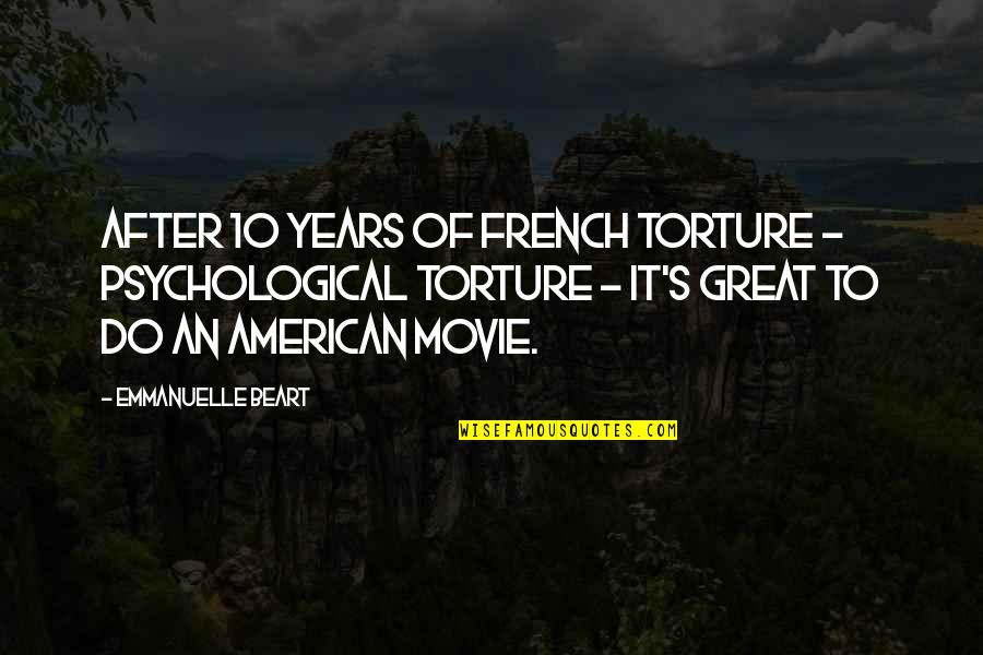Emmanuelle Beart Quotes By Emmanuelle Beart: After 10 years of French torture - psychological