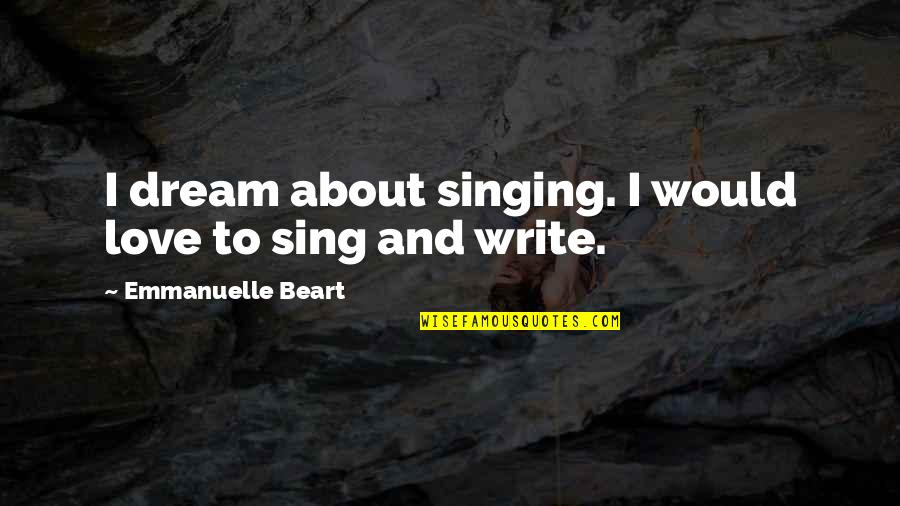 Emmanuelle Beart Quotes By Emmanuelle Beart: I dream about singing. I would love to