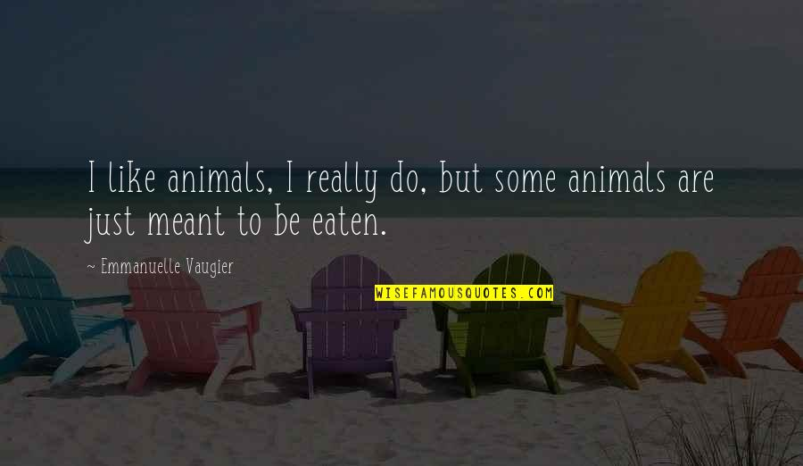 Emmanuelle Vaugier Quotes By Emmanuelle Vaugier: I like animals, I really do, but some