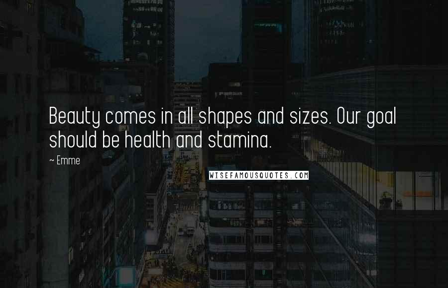 Emme quotes: Beauty comes in all shapes and sizes. Our goal should be health and stamina.