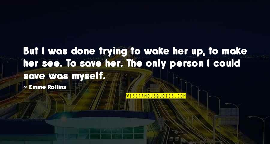 Emme Quotes By Emme Rollins: But I was done trying to wake her