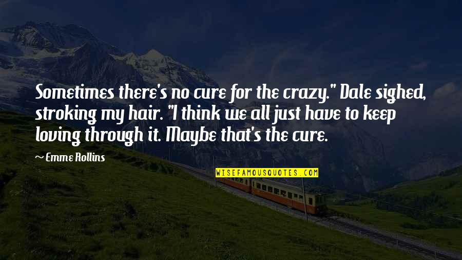 "Emme Quotes By Emme Rollins: Sometimes there's no cure for the crazy."" Dale"