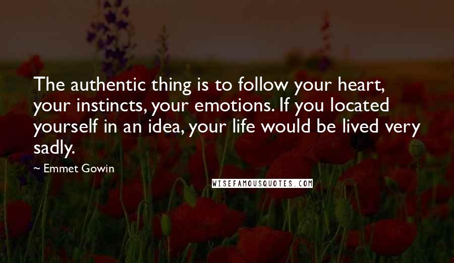 Emmet Gowin quotes: The authentic thing is to follow your heart, your instincts, your emotions. If you located yourself in an idea, your life would be lived very sadly.