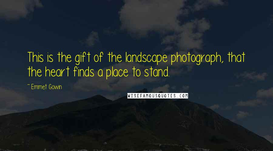 Emmet Gowin quotes: This is the gift of the landscape photograph, that the heart finds a place to stand.
