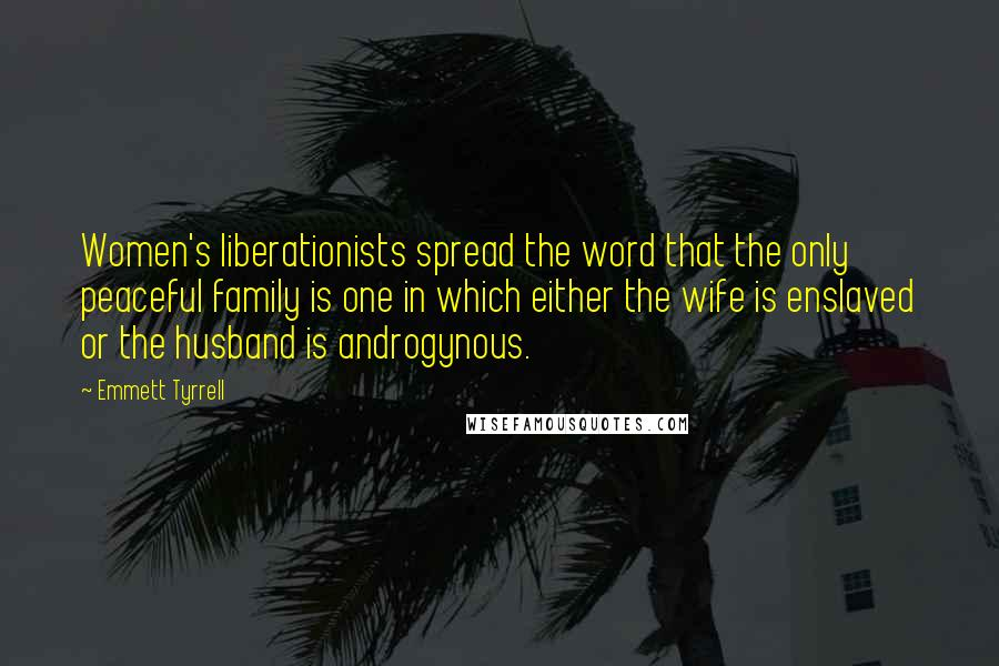 Emmett Tyrrell quotes: Women's liberationists spread the word that the only peaceful family is one in which either the wife is enslaved or the husband is androgynous.