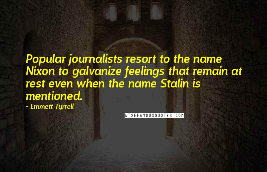 Emmett Tyrrell quotes: Popular journalists resort to the name Nixon to galvanize feelings that remain at rest even when the name Stalin is mentioned.