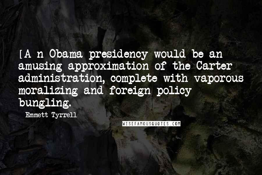Emmett Tyrrell quotes: [A]n Obama presidency would be an amusing approximation of the Carter administration, complete with vaporous moralizing and foreign policy bungling.