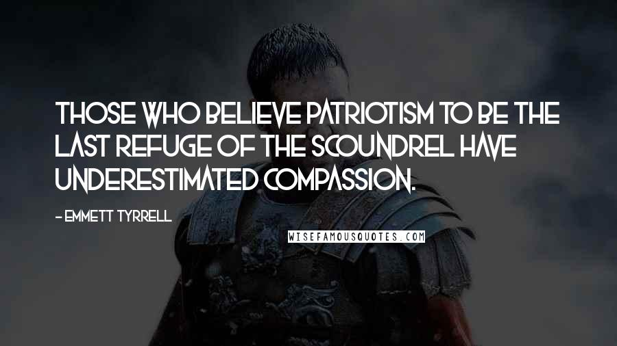 Emmett Tyrrell quotes: Those who believe patriotism to be the last refuge of the scoundrel have underestimated compassion.