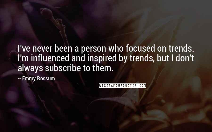 Emmy Rossum quotes: I've never been a person who focused on trends. I'm influenced and inspired by trends, but I don't always subscribe to them.