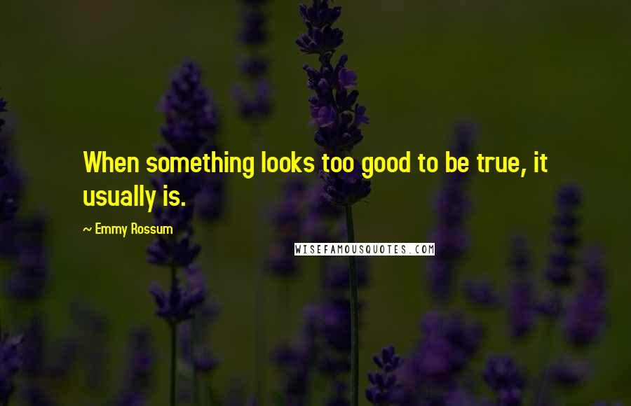 Emmy Rossum quotes: When something looks too good to be true, it usually is.