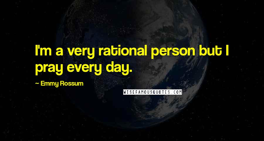 Emmy Rossum quotes: I'm a very rational person but I pray every day.