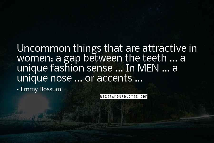 Emmy Rossum quotes: Uncommon things that are attractive in women: a gap between the teeth ... a unique fashion sense ... In MEN ... a unique nose ... or accents ...