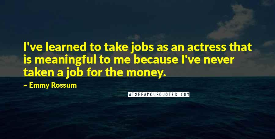 Emmy Rossum quotes: I've learned to take jobs as an actress that is meaningful to me because I've never taken a job for the money.