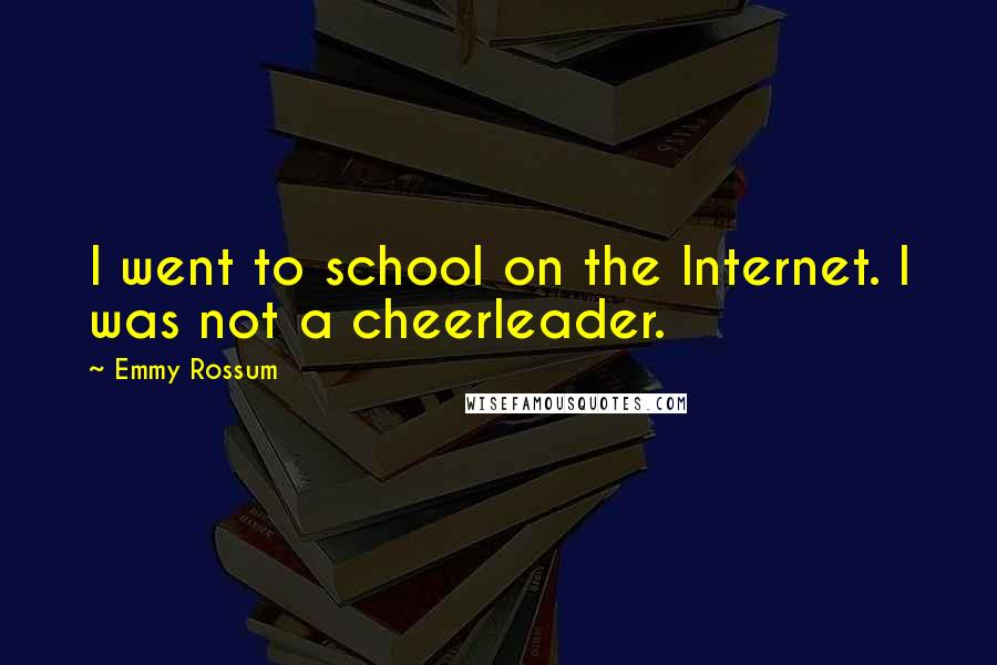 Emmy Rossum quotes: I went to school on the Internet. I was not a cheerleader.