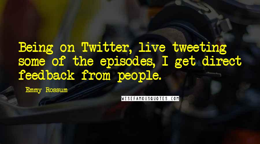Emmy Rossum quotes: Being on Twitter, live tweeting some of the episodes, I get direct feedback from people.