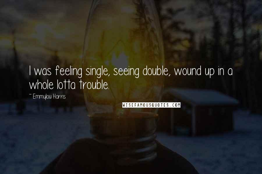 Emmylou Harris quotes: I was feeling single, seeing double, wound up in a whole lotta trouble.