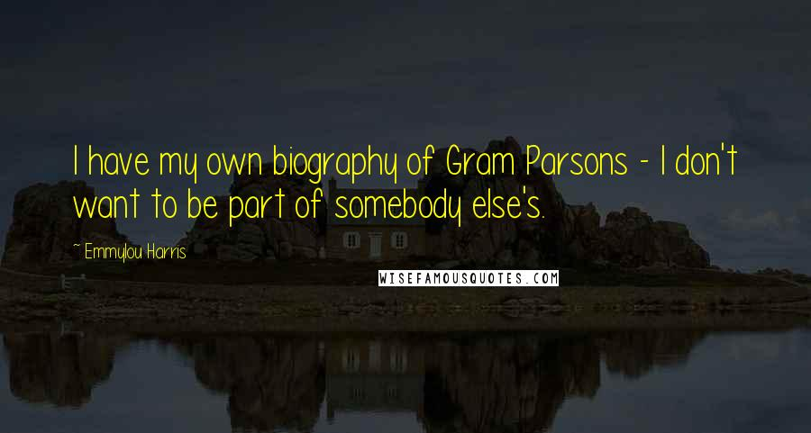Emmylou Harris quotes: I have my own biography of Gram Parsons - I don't want to be part of somebody else's.