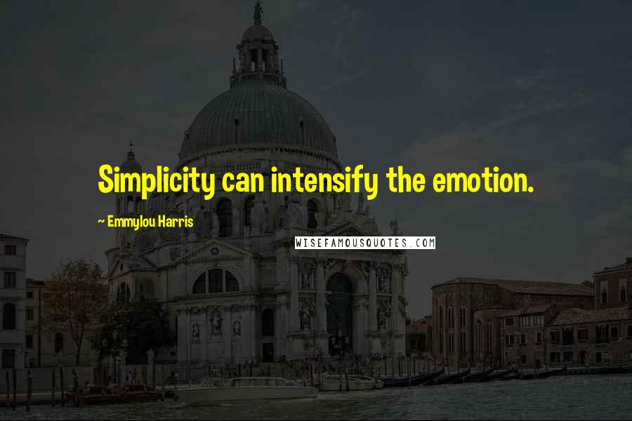 Emmylou Harris quotes: Simplicity can intensify the emotion.