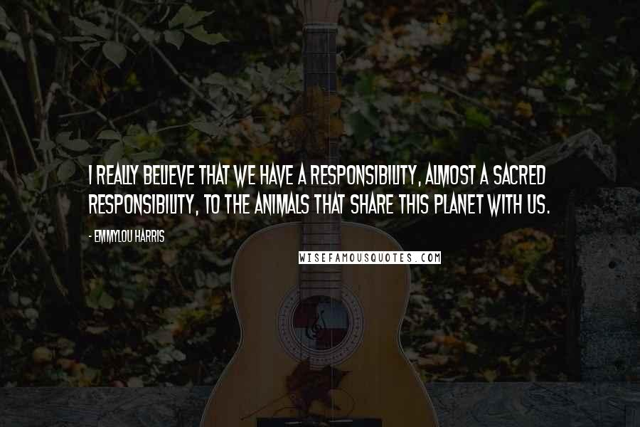 Emmylou Harris quotes: I really believe that we have a responsibility, almost a sacred responsibility, to the animals that share this planet with us.