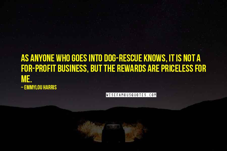 Emmylou Harris quotes: As anyone who goes into dog-rescue knows, it is not a for-profit business, but the rewards are priceless for me.