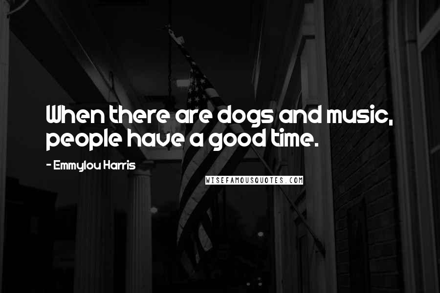 Emmylou Harris quotes: When there are dogs and music, people have a good time.