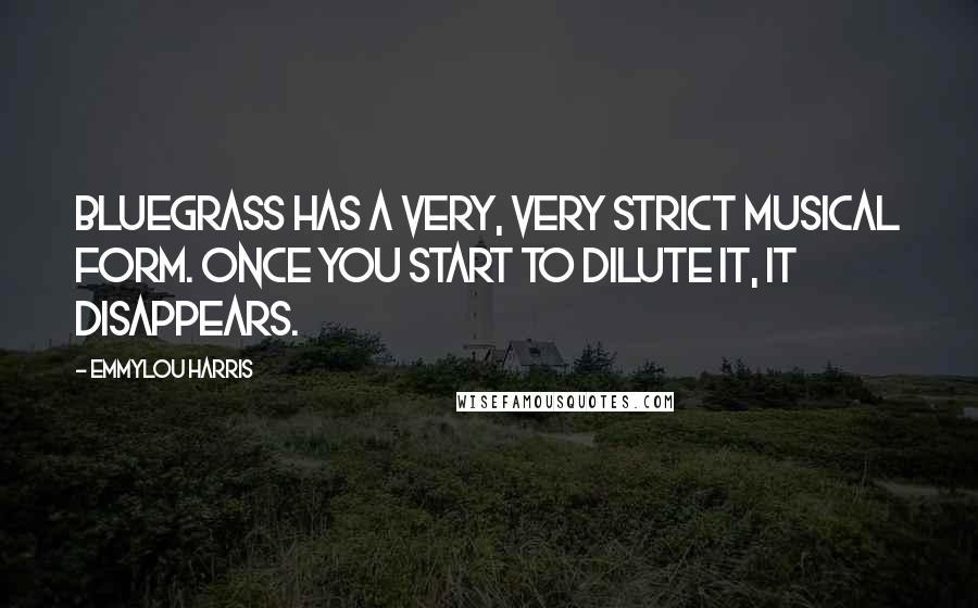 Emmylou Harris quotes: Bluegrass has a very, very strict musical form. Once you start to dilute it, it disappears.