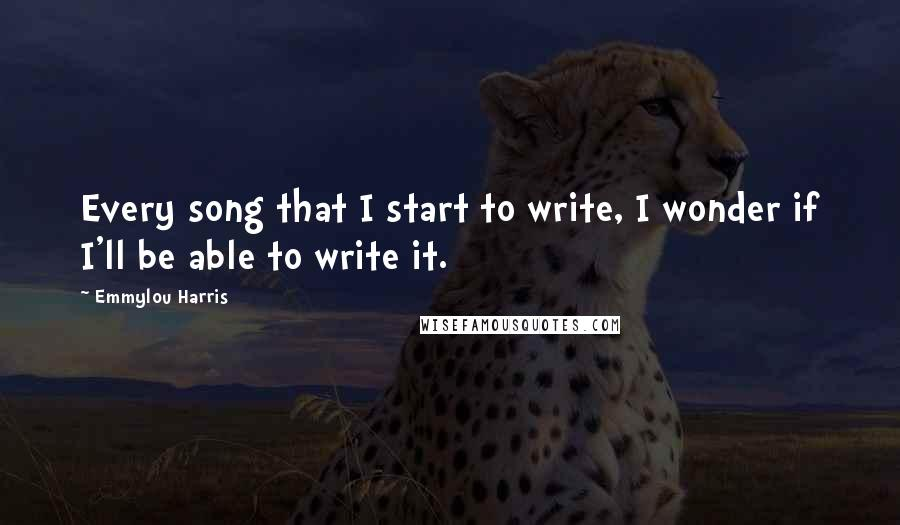 Emmylou Harris quotes: Every song that I start to write, I wonder if I'll be able to write it.
