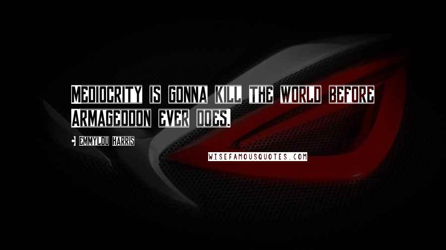 Emmylou Harris quotes: Mediocrity is gonna kill the world before Armageddon ever does.