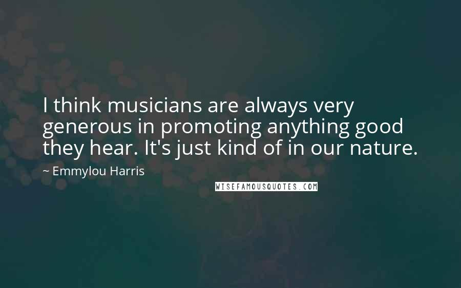 Emmylou Harris quotes: I think musicians are always very generous in promoting anything good they hear. It's just kind of in our nature.