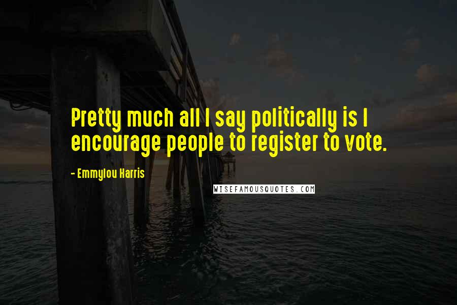 Emmylou Harris quotes: Pretty much all I say politically is I encourage people to register to vote.