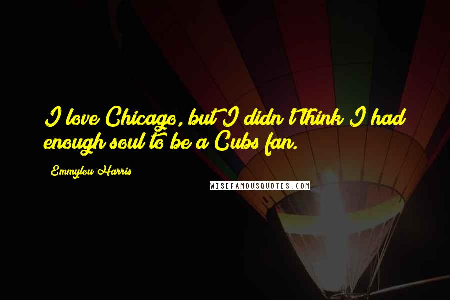 Emmylou Harris quotes: I love Chicago, but I didn't think I had enough soul to be a Cubs fan.