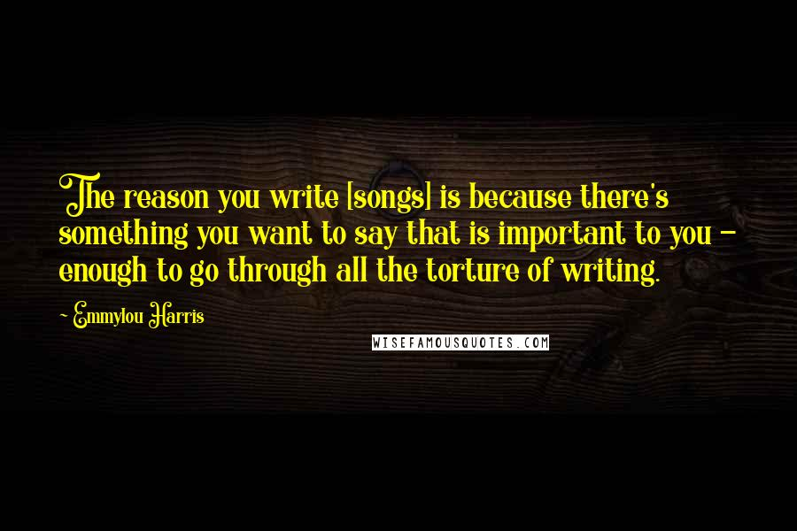 Emmylou Harris quotes: The reason you write [songs] is because there's something you want to say that is important to you - enough to go through all the torture of writing.