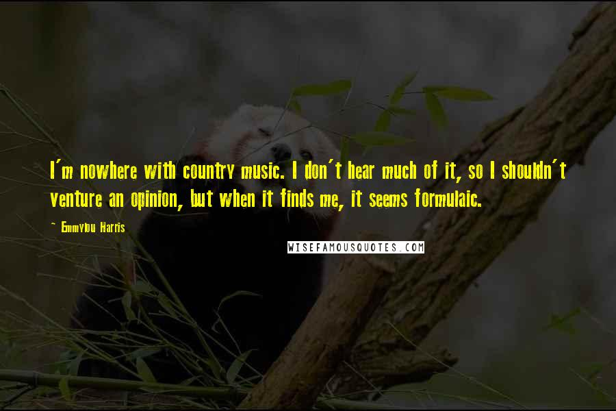 Emmylou Harris quotes: I'm nowhere with country music. I don't hear much of it, so I shouldn't venture an opinion, but when it finds me, it seems formulaic.