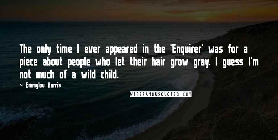 Emmylou Harris quotes: The only time I ever appeared in the 'Enquirer' was for a piece about people who let their hair grow gray. I guess I'm not much of a wild child.
