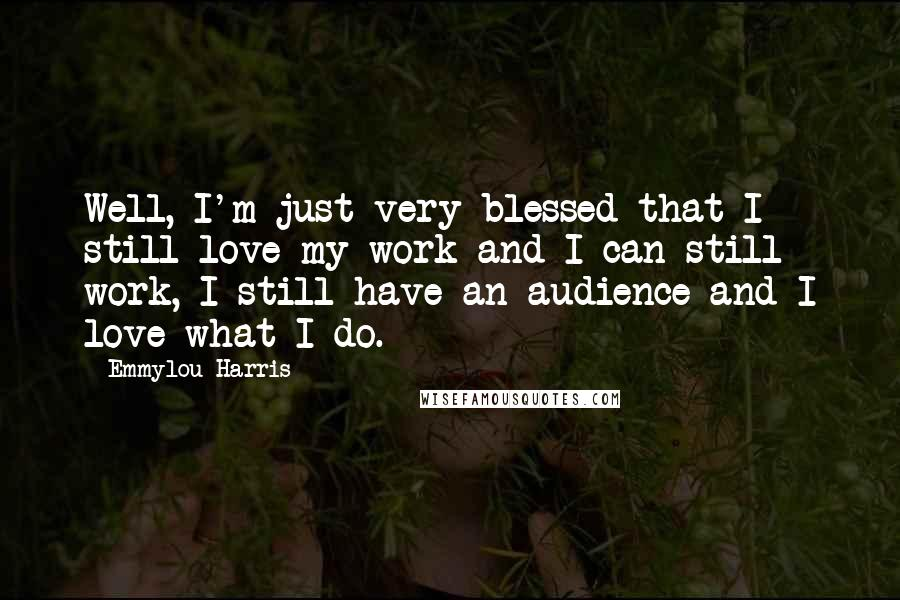 Emmylou Harris quotes: Well, I'm just very blessed that I still love my work and I can still work, I still have an audience and I love what I do.