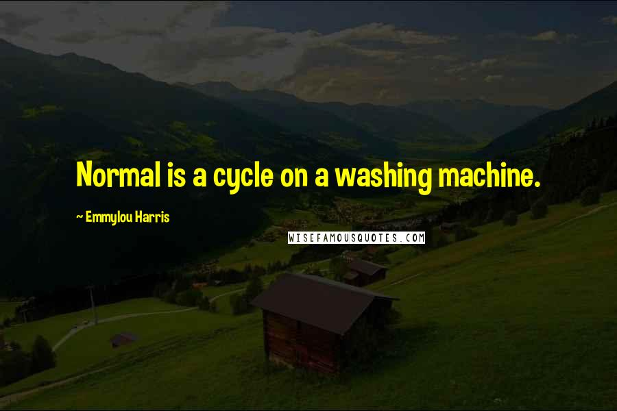 Emmylou Harris quotes: Normal is a cycle on a washing machine.