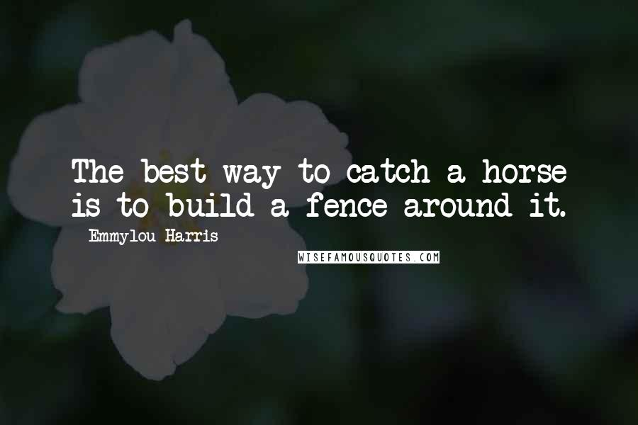 Emmylou Harris quotes: The best way to catch a horse is to build a fence around it.