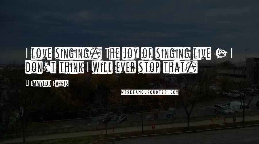 Emmylou Harris quotes: I love singing. The joy of singing live - I don't think I will ever stop that.