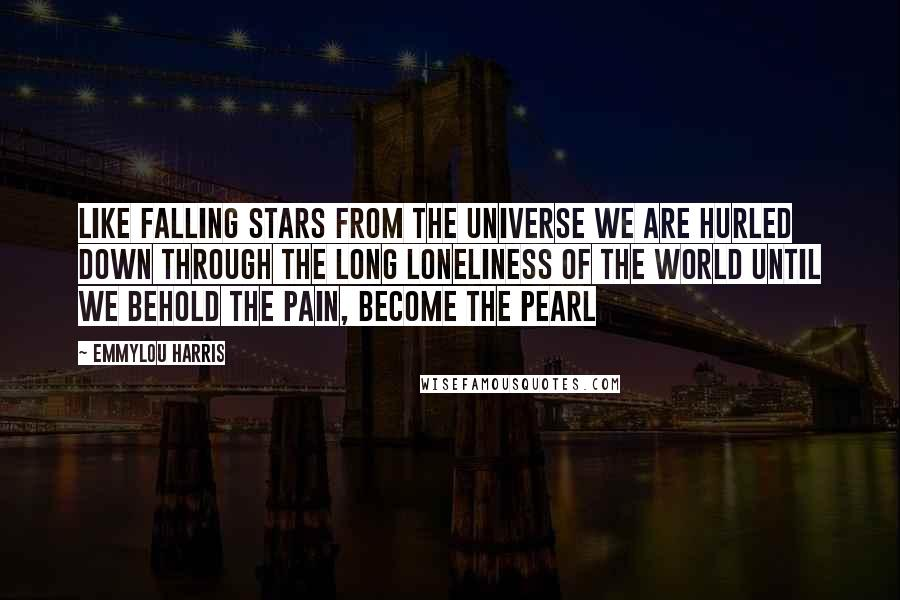 Emmylou Harris quotes: Like falling stars from the universe we are hurled Down through the long loneliness of the world Until we behold the pain, become the pearl