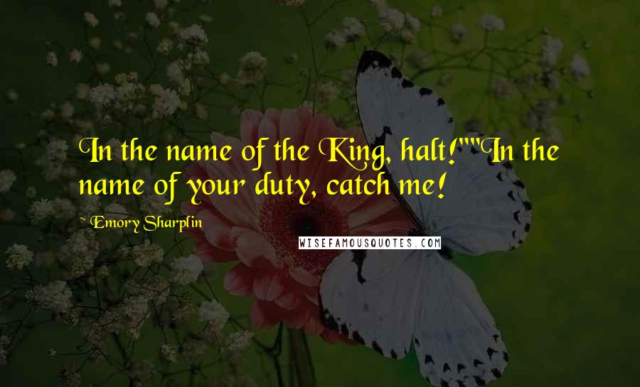 """Emory Sharplin quotes: In the name of the King, halt!""""""""In the name of your duty, catch me!"""