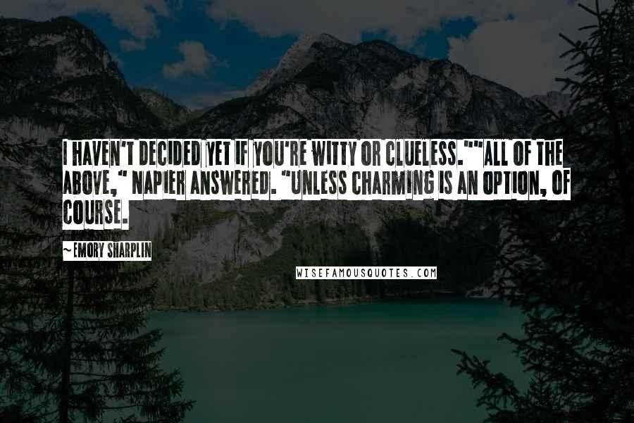 """Emory Sharplin quotes: I haven't decided yet if you're witty or clueless.""""""""All of the above,"""" Napier answered. """"Unless charming is an option, of course."""