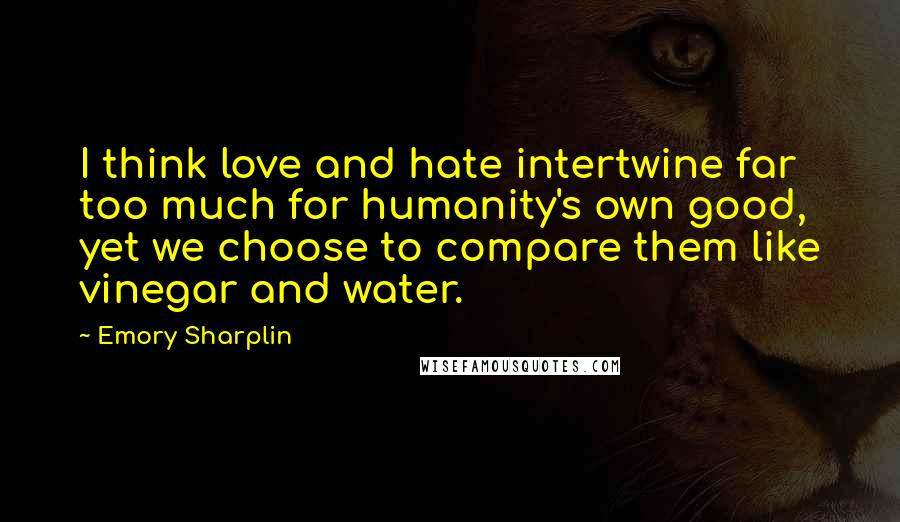 Emory Sharplin quotes: I think love and hate intertwine far too much for humanity's own good, yet we choose to compare them like vinegar and water.