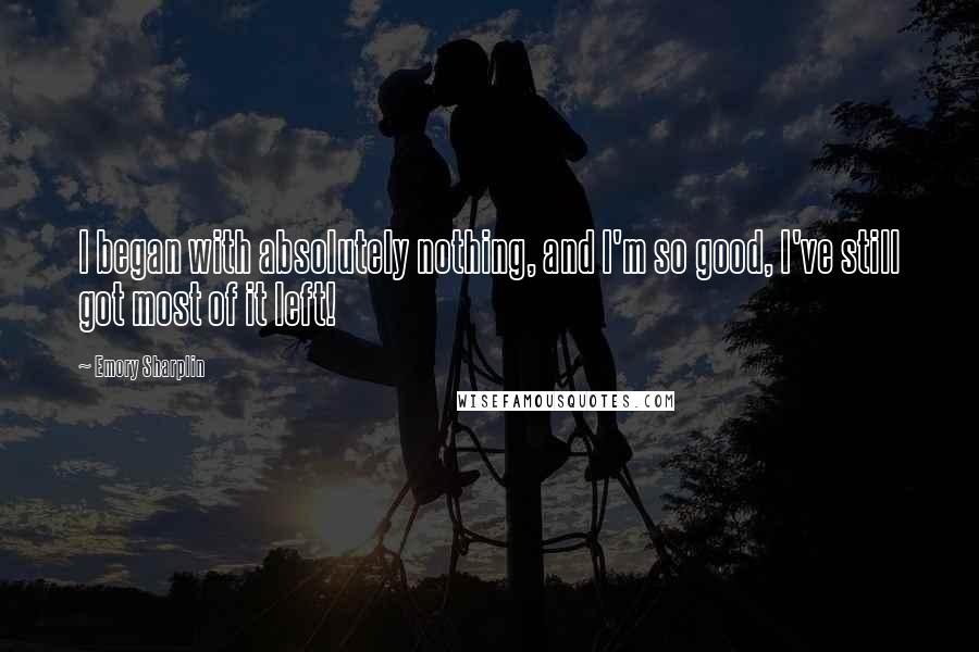 Emory Sharplin quotes: I began with absolutely nothing, and I'm so good, I've still got most of it left!