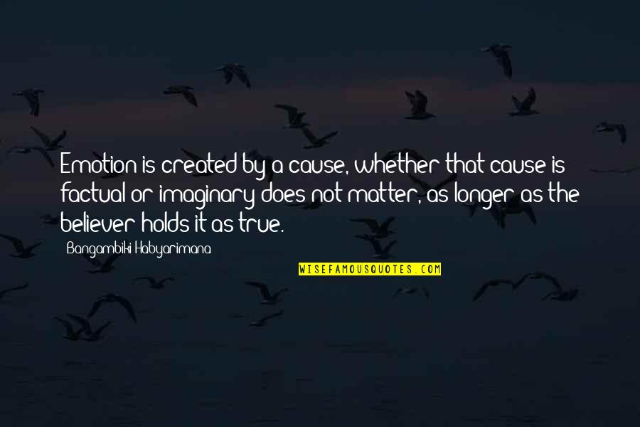 Emotion Quotes And Quotes By Bangambiki Habyarimana: Emotion is created by a cause, whether that