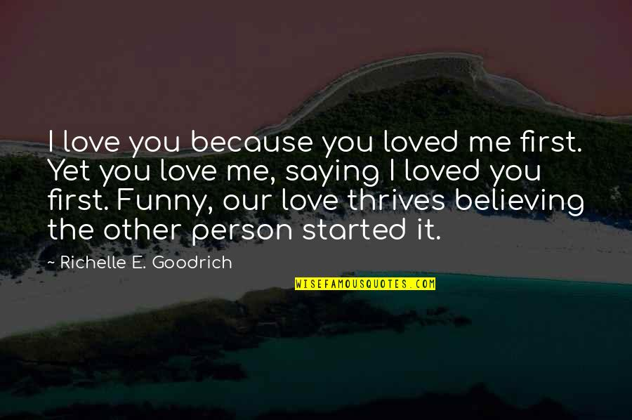 Emotion Quotes And Quotes By Richelle E. Goodrich: I love you because you loved me first.