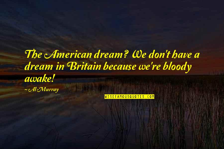Emotionalise Quotes By Al Murray: The American dream? We don't have a dream