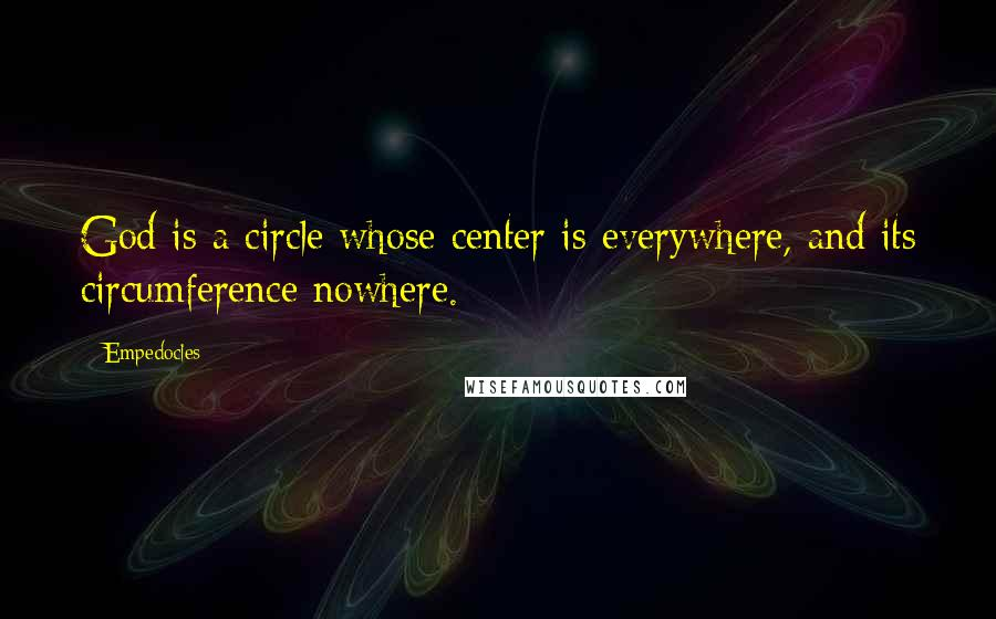 Empedocles quotes: God is a circle whose center is everywhere, and its circumference nowhere.