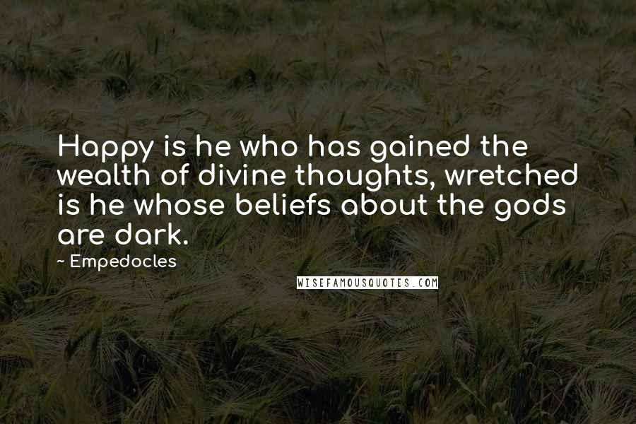 Empedocles quotes: Happy is he who has gained the wealth of divine thoughts, wretched is he whose beliefs about the gods are dark.